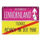 Willkommen im Einhornland - Tschüss Aichach an der Paar Einhorn Metallschild