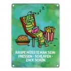Metallschild mit Raupe Motiv und Spruch: Raupe müsste man sein: fressen ...