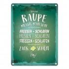 Metallschild mit Spruch: Raupe müsste man sein. Fressen ...